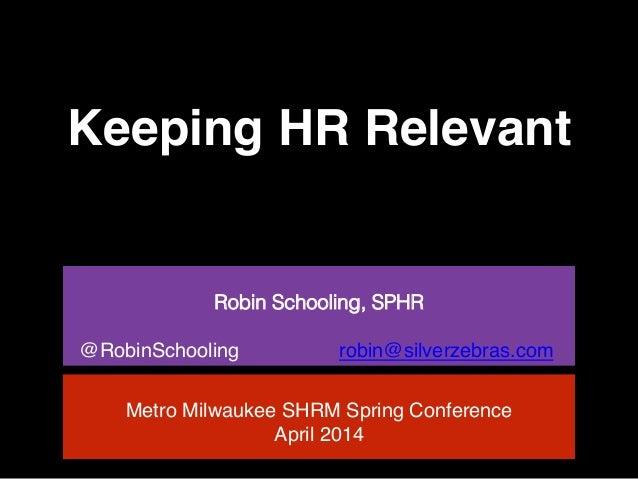 Keeping HR Relevant! ! Robin Schooling, SPHR! ! @RobinSchooling robin@silverzebras.com ! ! Metro Milwaukee SHRM Spring Con...