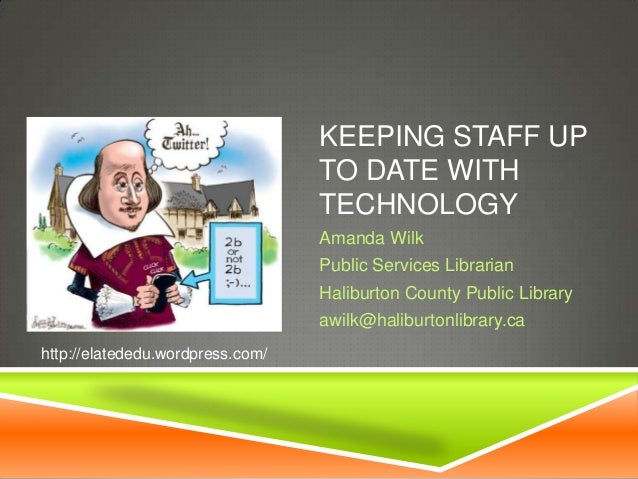 KEEPING STAFF UP TO DATE WITH TECHNOLOGY Amanda Wilk Public Services Librarian Haliburton County Public Library awilk@hali...