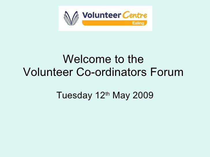 Welcome to the  Volunteer Co-ordinators Forum  Tuesday 12 th  May 2009