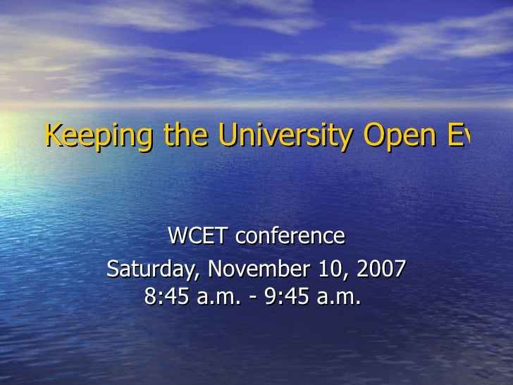 Keeping the University Open Even if the Doors Close   WCET conference Saturday, November 10, 2007 8:45 a.m. - 9:45 a.m.