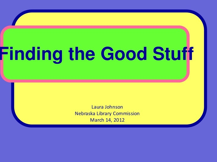 Finding the Good Stuff              Laura Johnson        Nebraska Library Commission              March 14, 2012