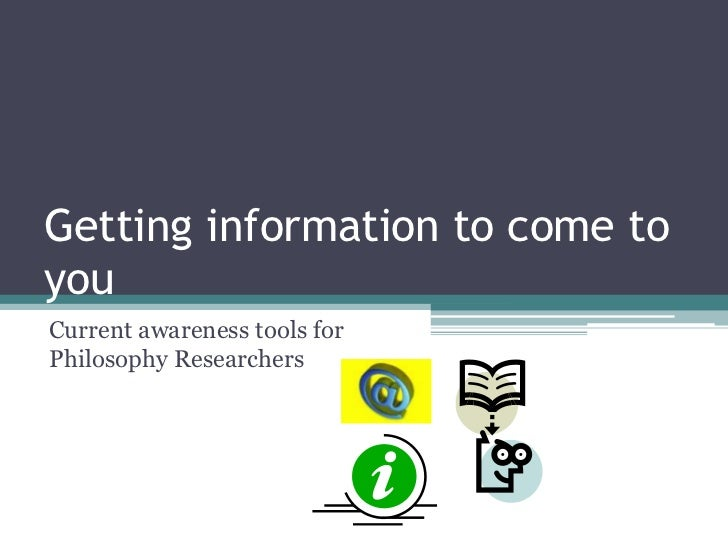 Getting information to come toyouCurrent awareness tools forPhilosophy Researchers