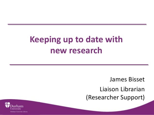 Keeping up to date with    new research                      James Bisset                  Liaison Librarian             (...