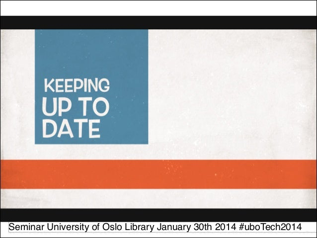 Keeping up to date : Part 3  of The User, Technology and the Library, Seminar University of Oslo Library #uboTech2014