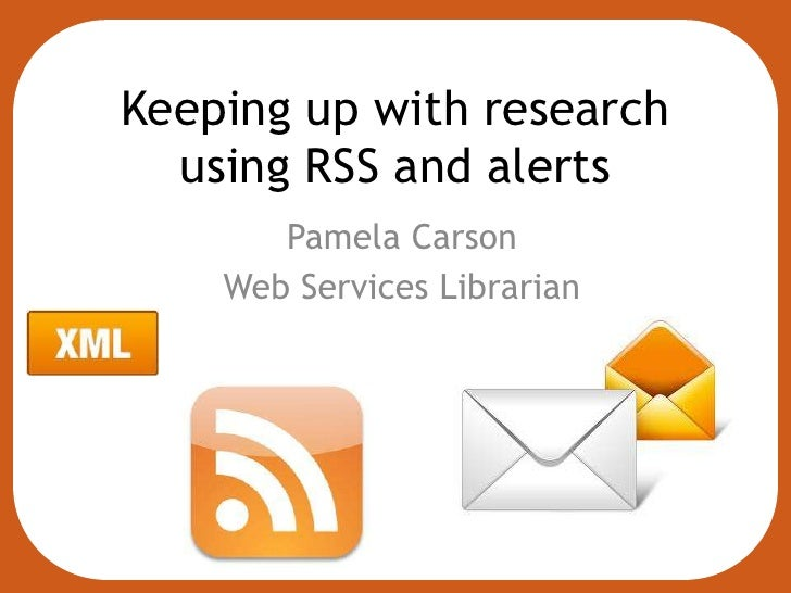 Keeping up with research  using RSS and alerts       Pamela Carson    Web Services Librarian
