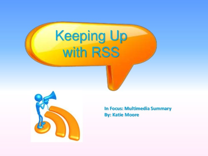 Keeping Up with RSS      In Focus: Multimedia Summary      By: Katie Moore