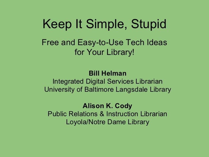 Keep It Simple, StupidFree and Easy-to-Use Tech Ideas        for Your Library!               Bill Helman  Integrated Digit...