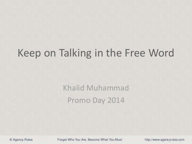 © Agency Rules http://www.agencyrules.comForget Who You Are, Become What You Must Keep on Talking in the Free Word Khalid ...