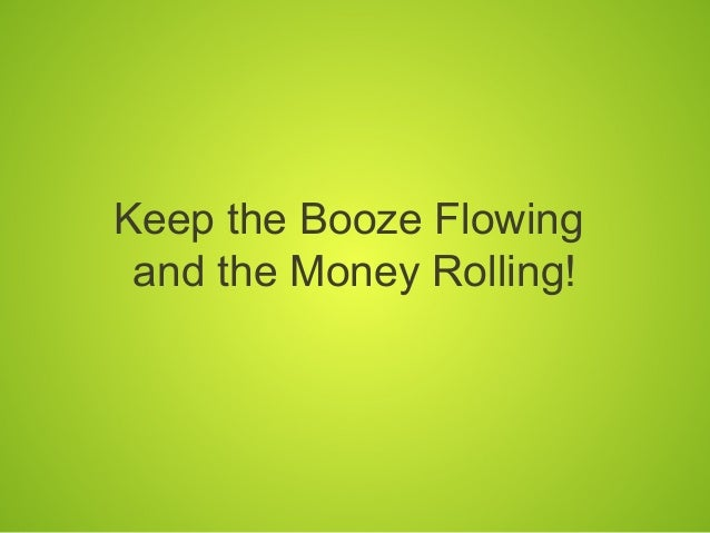 Keep the Booze Flowing and the Money Rolling!