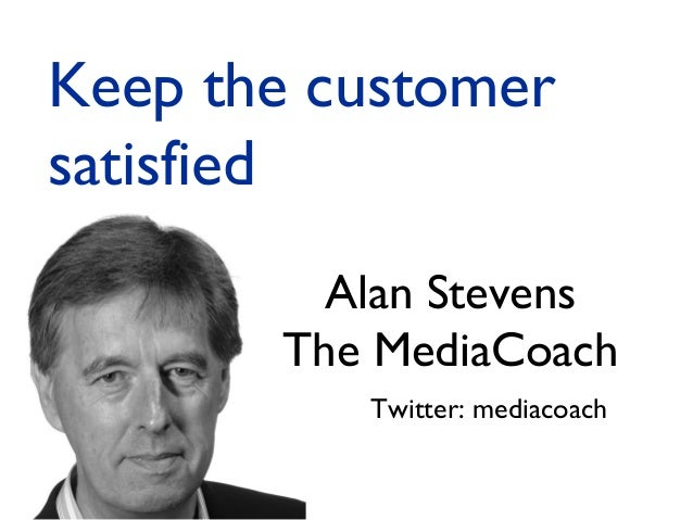 Alan Stevens The MediaCoach Twitter: mediacoach Keep the customer satisfied