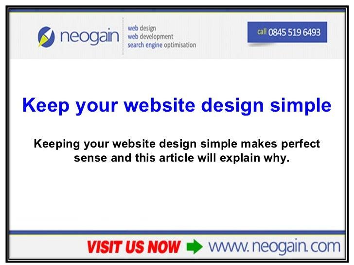 <ul><li>Keep your website design simple </li></ul><ul><li>Keeping your website design simple makes perfect sense and this ...