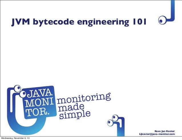 JVM bytecode engineering 101  Kees Jan Koster kjkoster@java-monitor.com Wednesday, November 6, 13