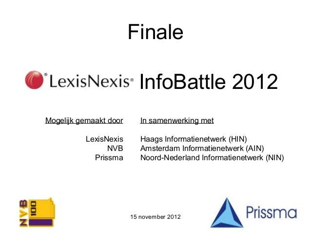 FinaleLexisNexis InfoBattle 2012 Mogelijk gemaakt door      In samenwerking met           LexisNexis       Haags Informati...