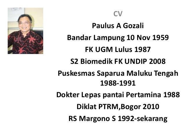 CV  Paulus A Gozali  Bandar Lampung 10 Nov 1959  FK UGM Lulus 1987  S2 Biomedik FK UNDIP 2008  Puskesmas Saparua Maluku Te...