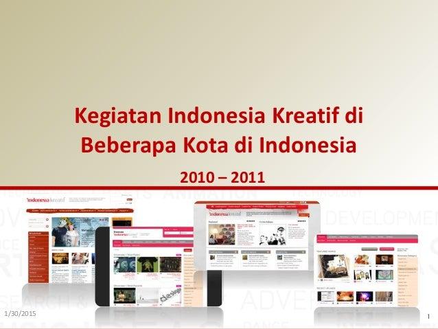 1/30/2015 1 Kegiatan Indonesia Kreatif di Beberapa Kota di Indonesia 2010 – 2011