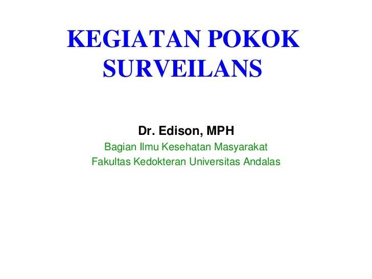 KEGIATAN POKOK SURVEILANS<br />Dr. Edison, MPH<br />Bagian Ilmu Kesehatan Masyarakat<br />Fakultas Kedokteran Universitas ...