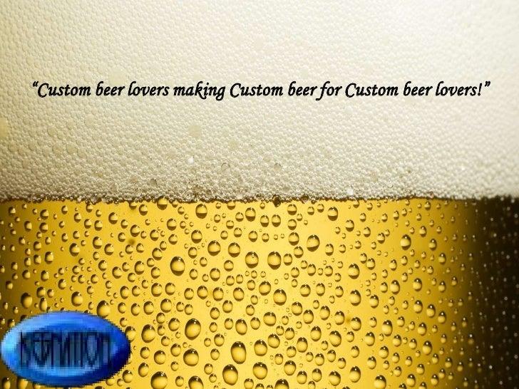 """""""Custom beer lovers making Custom beer for Custom beer lovers!"""""""