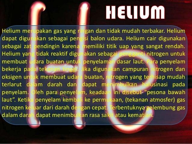 Helium merupakan gas yang ringan dan tidak mudah terbakar. Heliumdapat digunakan sebagai pengisi balon udara. Helium cair ...