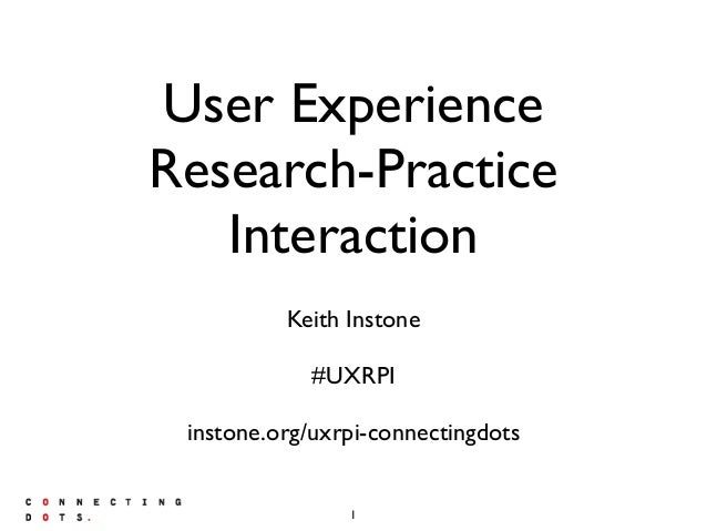 User Experience Research-Practice Interaction Keith Instone #UXRPI instone.org/uxrpi-connectingdots 1