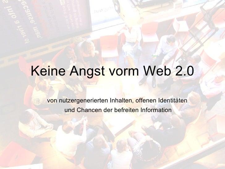 Keine Angst vorm Web 2.0 <ul><ul><li>von nutzergenerierten Inhalten, offenen Identitäten  </li></ul></ul><ul><ul><li>und C...