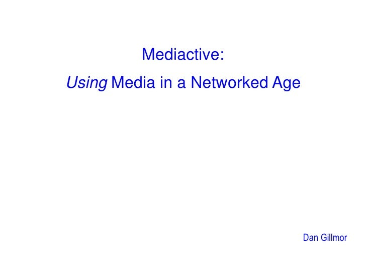 Mediactive:<br />Using Media in a Networked Age<br />Dan Gillmor<br />