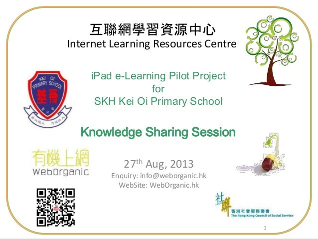11 iPad e-Learning Pilot Project for SKH Kei Oi Primary School Knowledge Sharing Session 27th Aug, 2013 Enquiry: info@webo...