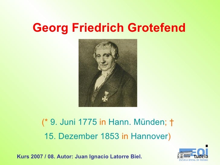 Georg Friedrich Grotefend (*  9. Juni   1775  in  Hann. Münden ; † 15. Dezember   1853  in  Hannover )   Kurs 2007 / 08. ...
