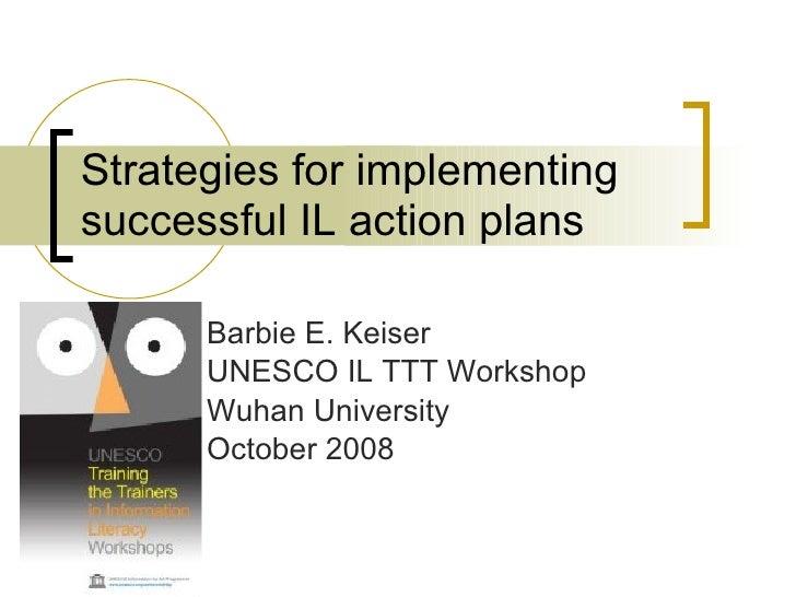 Strategies for implementing successful IL action plans Barbie E. Keiser UNESCO IL TTT Workshop Wuhan University October 2008