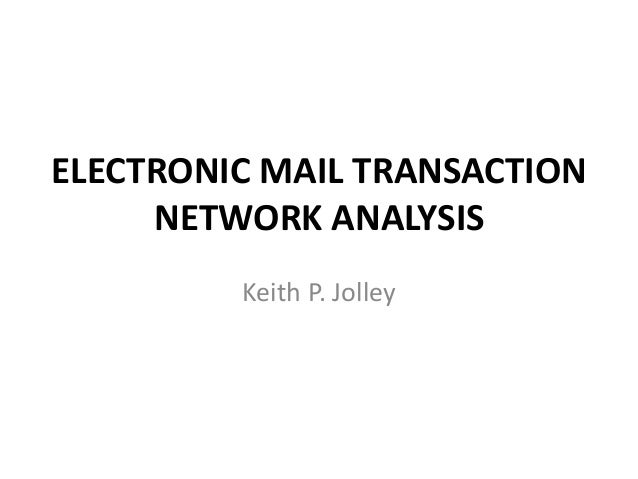 ELECTRONIC MAIL TRANSACTION NETWORK ANALYSIS Keith P. Jolley