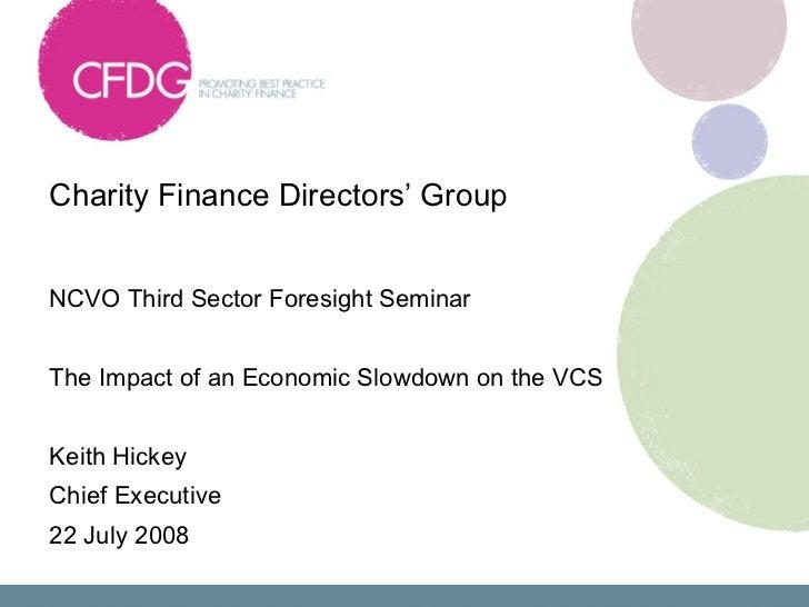Charity Finance Directors' Group  <ul><li>NCVO Third Sector Foresight Seminar </li></ul><ul><li>The Impact of an Economic ...