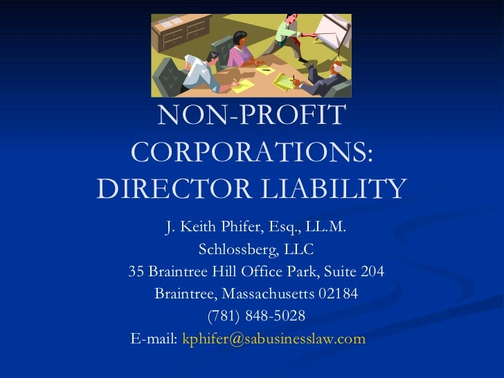 NON-PROFIT CORPORATIONS: DIRECTOR LIABILITY J. Keith Phifer, Esq., LL.M. Schlossberg, LLC 35 Braintree Hill Office Park, S...