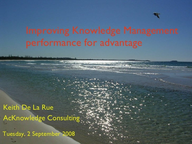 Improving Knowledge Management performance for advantage Keith De La Rue AcKnowledge Consulting Tuesday, 2 September 2008