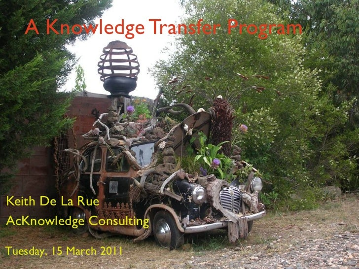 A Knowledge Transfer Program Keith De La Rue AcKnowledge Consulting Tuesday, 15 March 2011