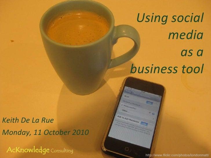 Using social media as a business tool Keith De La Rue Monday, 11 October 2010 http://www.flickr.com/photos/londonmatt/