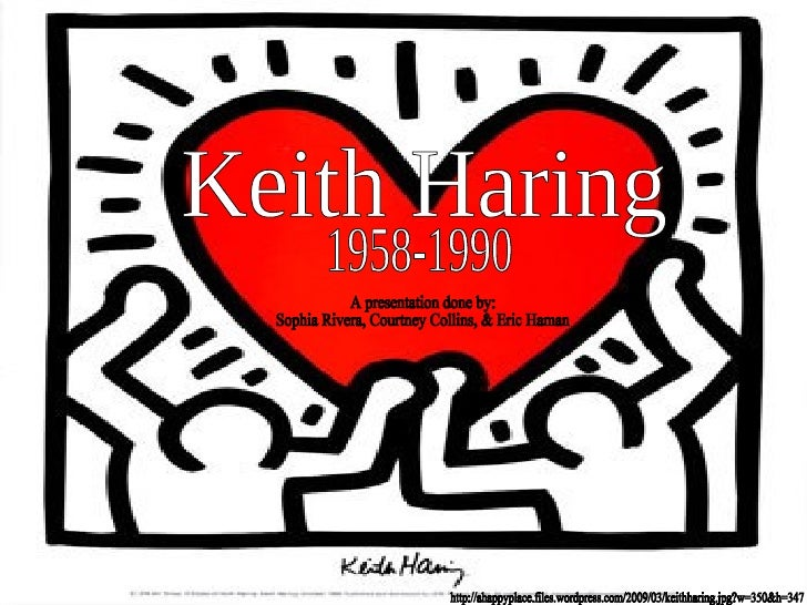 Keith Haring 1958-1990 A presentation done by: Sophia Rivera, Courtney Collins, & Eric Haman http://ahappyplace.files.word...