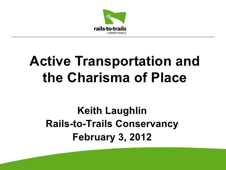 Active Transportation and the Charisma of Place         Keith Laughlin  Rails-to-Trails Conservancy        February 3, 2012