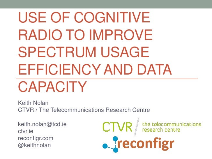 USE OF COGNITIVERADIO TO IMPROVESPECTRUM USAGEEFFICIENCY AND DATACAPACITYKeith NolanCTVR / The Telecommunications Research...