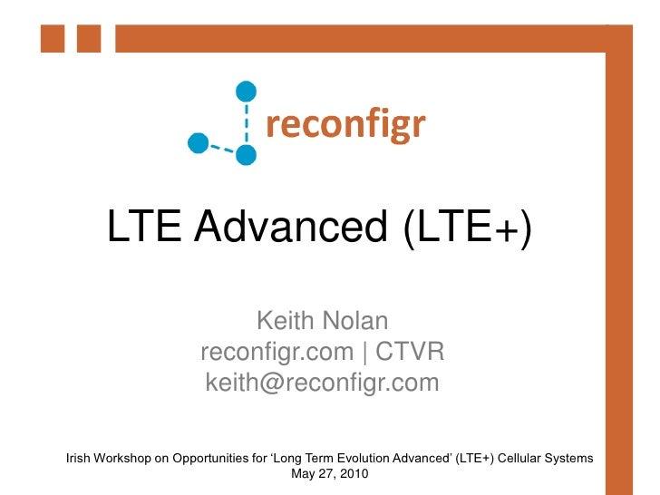 LTE Advanced (LTE+)<br />Keith Nolan<br />reconfigr.com   CTVR<br />keith@reconfigr.com<br />Irish Workshop on Opportuniti...