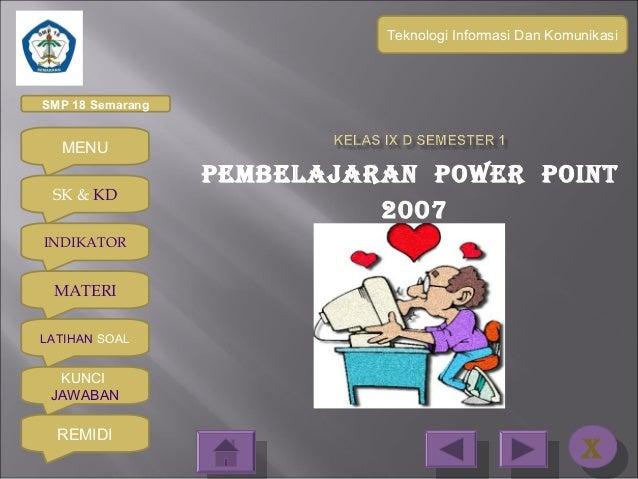 Teknologi Informasi Dan KomunikasiSMP 18 Semarang  MENU                  PEMBELAJARAN POWER POINT SK & KD                 ...