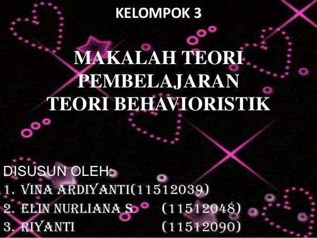 KELOMPOK 3  MAKALAH TEORI PEMBELAJARAN TEORI BEHAVIORISTIK DISUSUN OLEH: 1. Vina Ardiyanti(11512039) 2. Elin Nurliana S (1...
