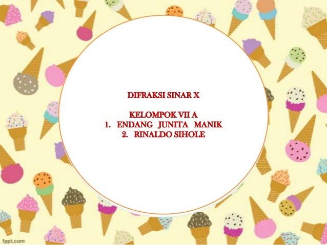 DIFRAKSI SINAR X KELOMPOK VII A 1. ENDANG JUNITA MANIK 2. RINALDO SIHOLE