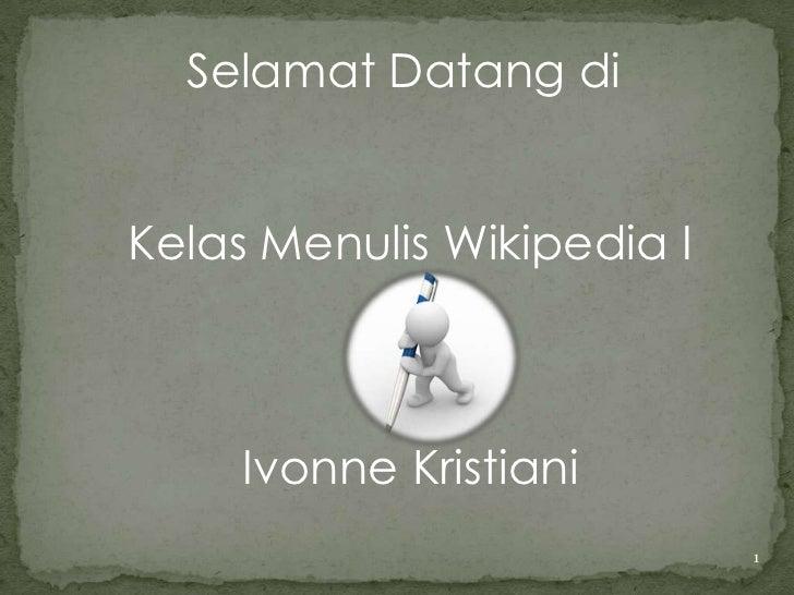 Selamat Datang di<br />Kelas Menulis WikipediaI<br />Ivonne Kristiani<br />1<br />