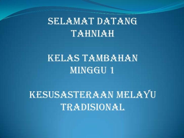SELAMAT DATANG      TAHNIAH  KELAS TAMBAHAN     MINGGU 1KESUSASTERAAN MELAYU     TRADISIONAL