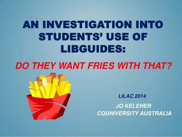 AN INVESTIGATION INTO STUDENTS' USE OF LIBGUIDES: DO THEY WANT FRIES WITH THAT? LILAC 2014 JO KELEHER CQUNIVERSITY AUSTRAL...