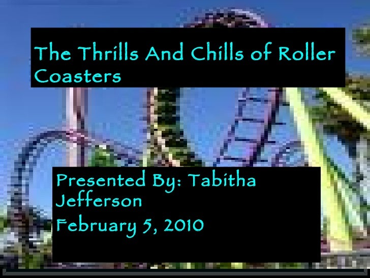 The Thrills And Chills of Roller Coasters Presented By: Tabitha Jefferson February 5, 2010