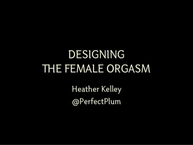 DESIGNINGTHE FEMALE ORGASM    Heather Kelley    @PerfectPlum