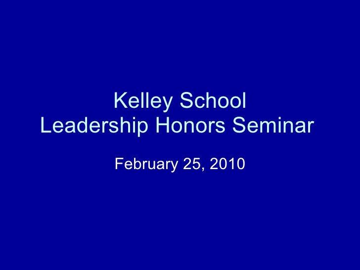 Kelley School Leadership Honors Seminar  February 25, 2010