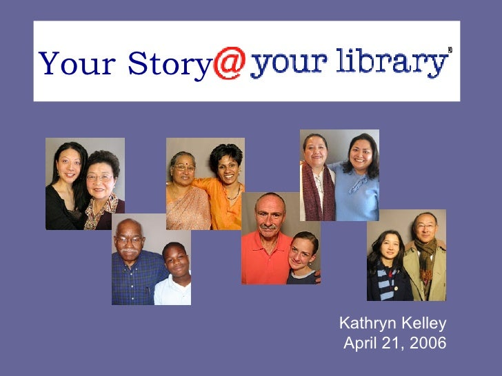 Your Story  @ your library Kathryn Kelley April 21, 2006