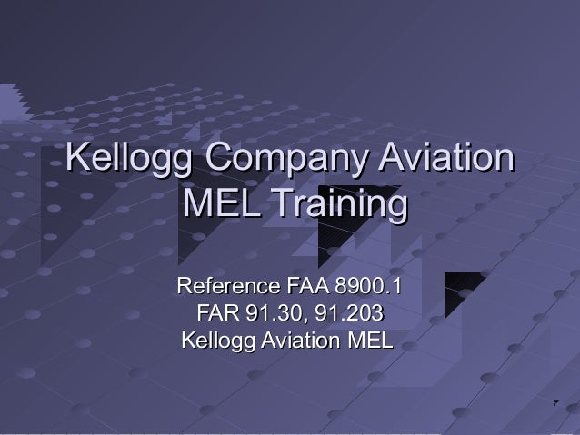 Kellogg Company Aviation MEL Training Reference FAA 8900.1 FAR 91.30, 91.203 Kellogg Aviation MEL