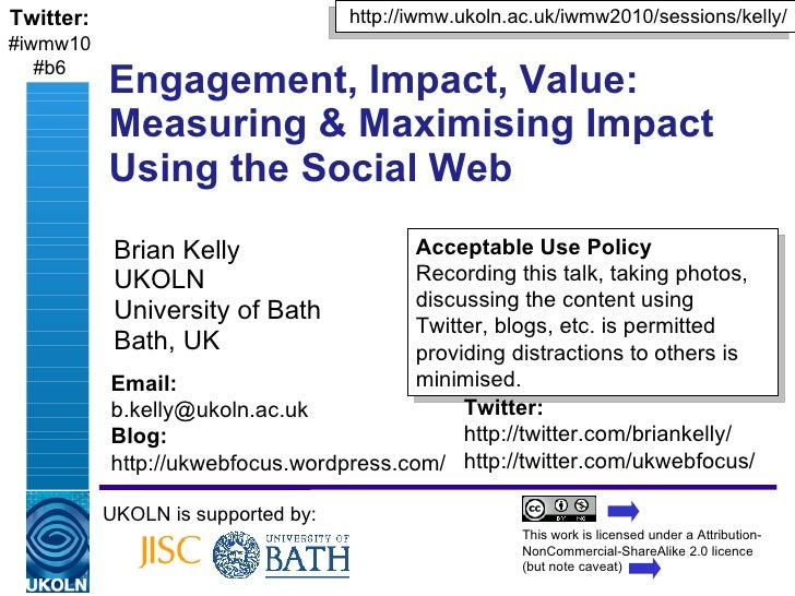Engagement, Impact, Value: Measuring & Maximising Impact Using the Social Web Brian Kelly UKOLN University of Bath Bath, U...
